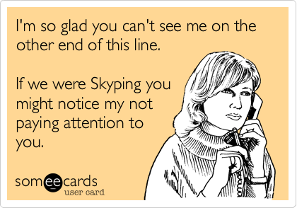 I'm so glad you can't see me on the other end of this line.  If we were Skyping you might notice my not paying attention to you.