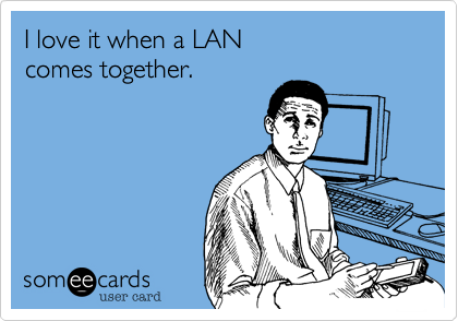 I love it when a LAN  comes together.