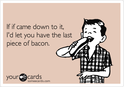 If if came down to it, I'd let you have the last piece of bacon.