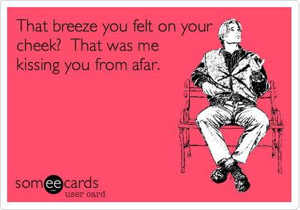 That breeze you felt on your cheek?  That was me kissing you from afar.