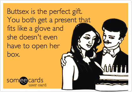 Buttsex is the perfect gift. You both get a present that  fits like a glove and she doesn't even have to open her box.