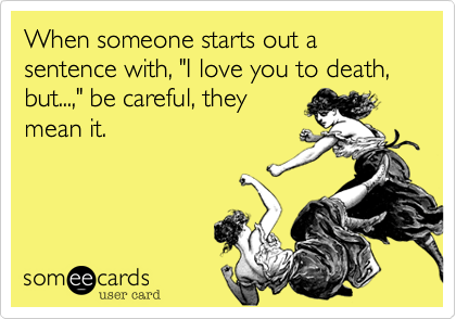 """When someone starts out a sentence with, """"I love you to death, but...,"""" be careful, they mean it."""