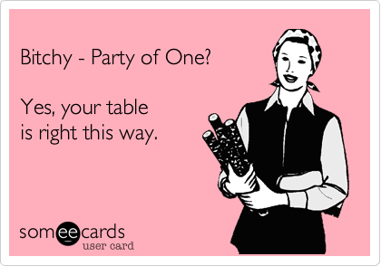 Bitchy - Party of One?  Yes, your table is right this way.