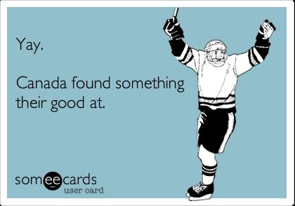 Yay.  Canada found something their good at.