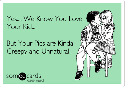 Yes.... We Know You Love Your Kid...  But Your Pics are Kinda Creepy and Unnatural.
