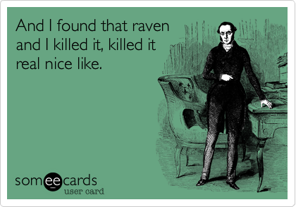 And I found that raven and I killed it, killed it  real nice like.