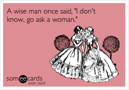 """A wise man once said, """"I don't know, go ask a woman."""""""