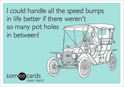 I could handle all the speed bumps in life better if there weren't  so many pot holes in between!