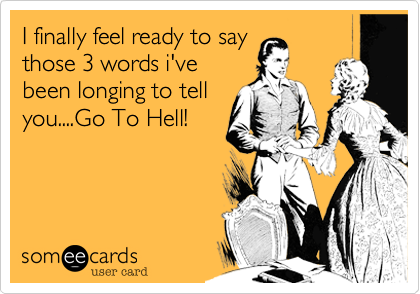 I finally feel ready to say those 3 words i've been longing to tell you....Go To Hell!