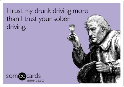 I trust my drunk driving more than I trust your sober driving.