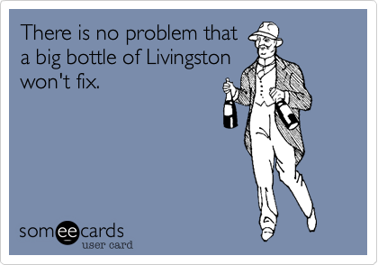 There is no problem that a big bottle of Livingston won't fix.