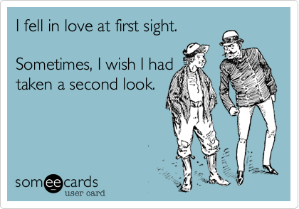 I fell in love at first sight.   Sometimes, I wish I had  taken a second look.