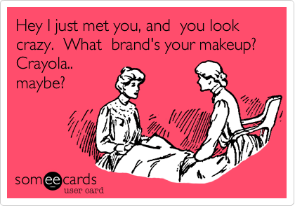 Hey I just met you, and  you look crazy.  What  brand's your makeup?  Crayola.. maybe?