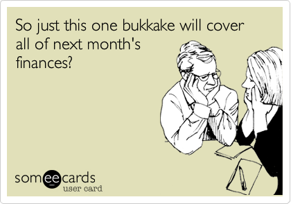 So just this one bukkake will cover all of next month's finances?