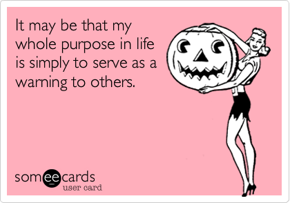 It may be that my whole purpose in life is simply to serve as a warning to others.