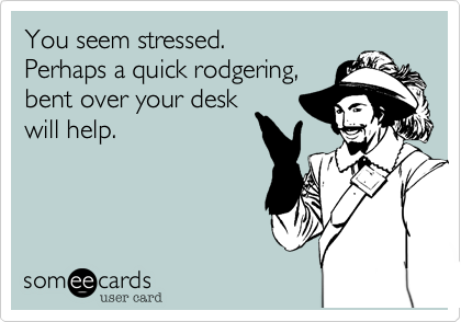 You seem stressed.  Perhaps a quick rodgering, bent over your desk will help.