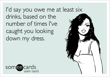 I'd say you owe me at least six drinks, based on the number of times I've caught you looking down my dress.