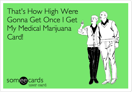 That's How High Were Gonna Get Once I Get My Medical Marijuana Card!