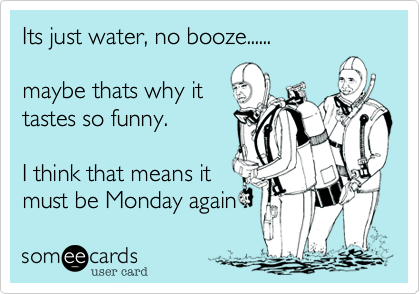 Its just water, no booze......  maybe thats why it tastes so funny.  I think that means it must be Monday again