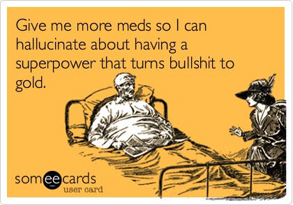Give me more meds so I can hallucinate about having a superpower that turns bullshit to gold.