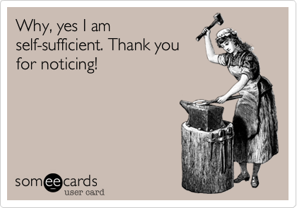 Why, yes I am self-sufficient. Thank you for noticing!