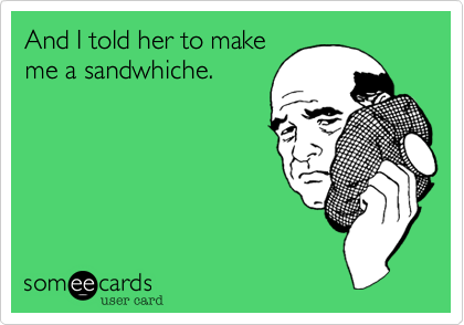 And I told her to make me a sandwhiche.