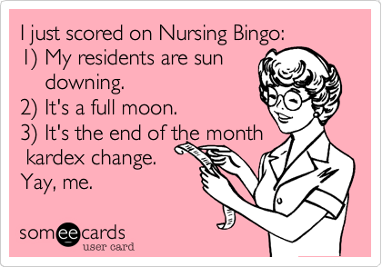 I just scored on Nursing Bingo:  1%29 My residents are sun     downing. 2%29 It's a full moon. 3%29 It's the end of the month  kardex change. Yay, me.