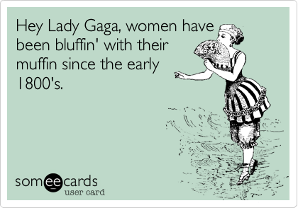 Hey Lady Gaga, women have been bluffin' with their muffin since the early 1800's.