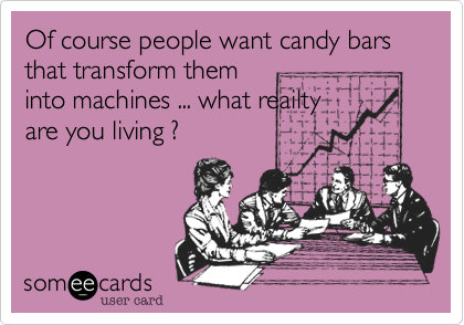 Of course people want candy bars that transform them into machines ... what reailty are you living ?