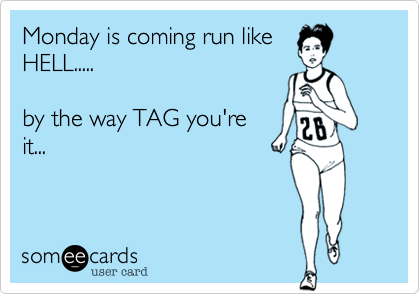 Monday is coming run like HELL.....  by the way TAG you're it...