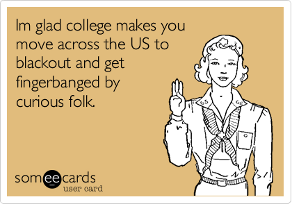 Im glad college makes you move across the US to blackout and get fingerbanged by curious folk.
