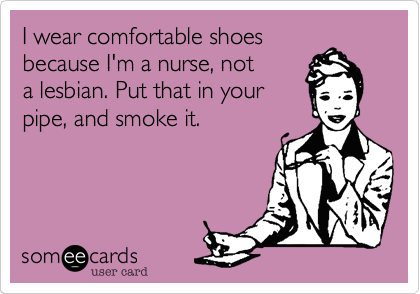 I wear comfortable shoes because I'm a nurse, not a lesbian. Put that in your pipe, and smoke it.