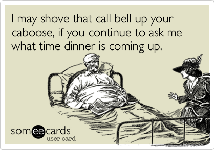 I may shove that call bell up your caboose, if you continue to ask me what time dinner is coming up.