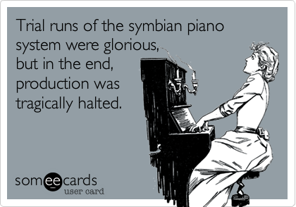 Trial runs of the symbian piano system were glorious, but in the end, production was tragically halted.