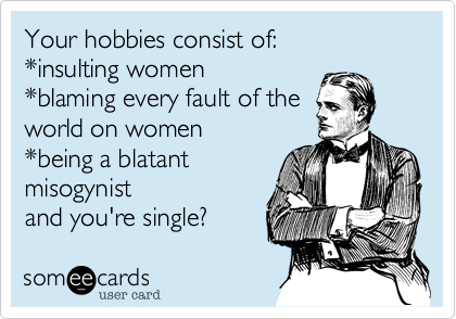 Your hobbies consist of:  *insulting women  *blaming every fault of the  world on women *being a blatant misogynist and you're single?