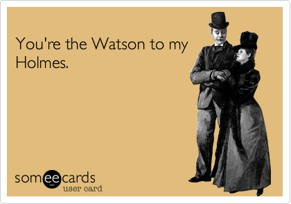 You're the Watson to my Holmes.