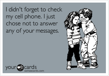 I didn't forget to check my cell phone. I just chose not to answer any of your messages.