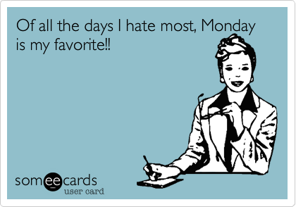 Of all the days I hate most, Monday is my favorite!!