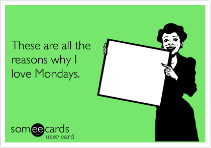 These are all the  reasons why I love Mondays.