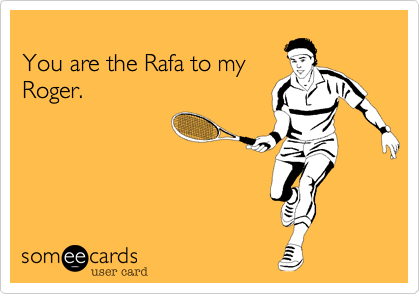 You are the Rafa to my Roger.