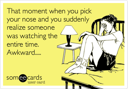 That moment when you pick your nose and you suddenly realize someone was watching the entire time. Awkward.....