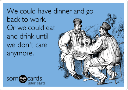 We could have dinner and go back to work. Or we could eat and drink until we don't care anymore.