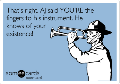 That's right. AJ said YOU'RE the fingers to his instrument. He knows of your existence!