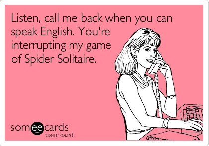 Listen, call me back when you can speak English. You're interrupting my game of Spider Solitaire.