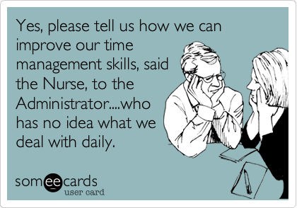 Yes, please tell us how we can improve our time management skills, said the Nurse, to the Administrator....who has no idea what we deal with daily.