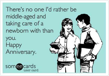 There's no one I'd rather be middle-aged and taking care of a newborn with than you. Happy Anniversary.