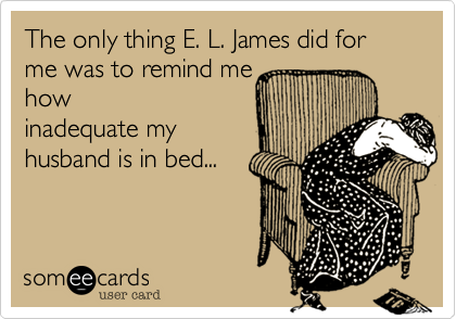 The only thing E. L. James did for me was to remind me how inadequate my husband is in bed...