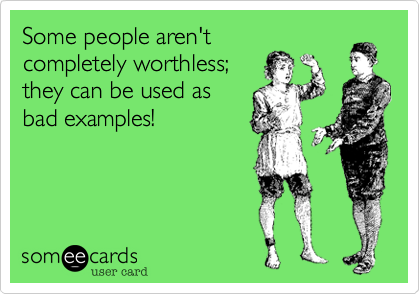 Some people aren't completely worthless; they can be used as bad examples!