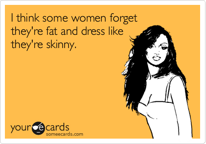 I think some women forget they're fat and dress like they're skinny.