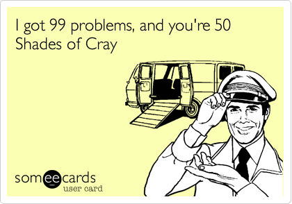 I got 99 problems, and you're 50 Shades of Cray